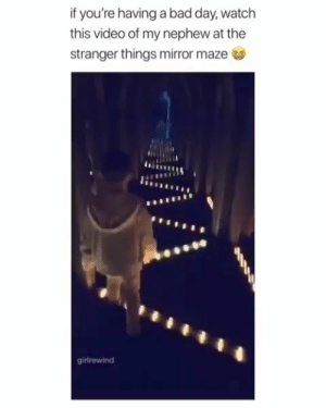 Bad, Bad Day, and Mirror: if you're having a bad day, watch  this video of my nephew at the  stranger things mirror maze  girlrewind