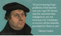 "Bad, Martin, and Memes: ""If you're having Pope  problems I feel bad for  you son, I got 95 theses  and the assertion that  indulgences are not  necessary for Christians  to receive all the benefits  provided by Christ is one""  - Martin Luther  CLASSICAL ART MEMES  ficebook.com/classicalartmemes"