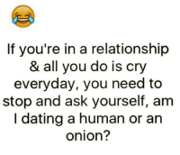 Dating: If you're in a relationship  & all you do is cry  everyday, you need to  stop and ask yourself, am  I dating a human or an  onion?