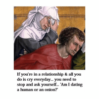 "Dating, Onion, and Classical Art: If you're in a relationship & all you  do is cry everyday... you need to  stop and ask yourself... 'Am I dating  a human or an onion?"" Think about it"