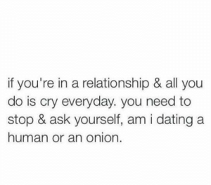 Dating, Onion, and In a Relationship: if you're in a relationship & all you  do is cry everyday. you need to  stop & ask yourself, am i dating a  human or an onion.