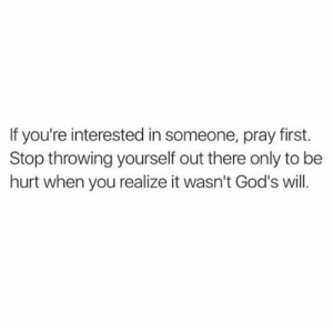 Will, Gods, and First: If you're interested in someone, pray first.  Stop throwing yourself out there only to be  hurt when you realize it wasn't God's will.