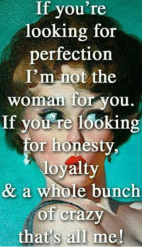 All Me: If you're  looking for  perfectiorn  I'm not the  woman for you  If you re looking  for honesty  & a whole bunch  of craz  that's all me!