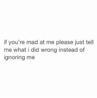 Ignorant, Girl Memes, and Mad: if you're mad at me please just tell  me what i did wrong instead of  ignoring me all i ask