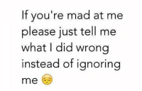 Funny, Madness, and Madding: If you're mad at me  please just tell me  What I did wrong  instead of ignoring  me