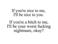 Youre A Bitch: If you're nice to me,  I'll be nice to you.  If you're a bitch to me,  I'll be your worst fucking  nightmare, okay?