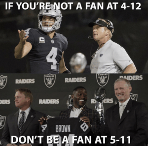 No bandwagon fans in Oakland... https://t.co/5Cae5huESr: IF YOU'RE NOT A FAN AT 4-12  @NFLHateMe  PAIDERS  RAIDERS  RAIDERS  RAIDERS  ▼ BROWN  DON'T BEA FAN AT 5-11 No bandwagon fans in Oakland... https://t.co/5Cae5huESr