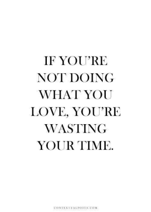 Love, Time, and Com: IF YOU'RE  NOT DOING  WHAT YOU  LOVE, YOU'RE  WASTING  YOUR TIME.  CONTEXTUALİOSTS.COM