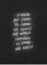 Speak Up: IF YOURE  NOT FOING  TO SPEAK  UP, HOWLS  THE WORLD  SUPPOSED  To kNON  You ExisT2