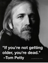"Memes, Petty, and Toms: ""If you're not getting  older, you're dead.""  -Tom Petty  purplec lover com"