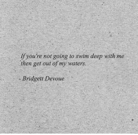 Deep, Waters, and Get: If you're not going to swim deep with me  then get out of my waters  Bridgett Devoue