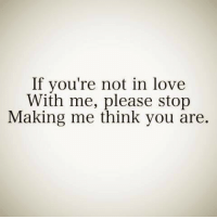 Love, Think, and You: If you're not in love  With me, please stop  Making me think you are