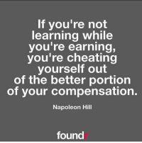 Memes, Napoleon Hill, and 🤖: If you're not  learning while  you're earning,  you're cheating  yourself out  of the better portion  of your compensation.  Napoleon Hill  found 💰