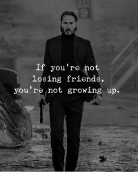 Friends, Growing Up, and Im 14 & This Is Deep: If you're not  losing friends,  you re not growing up.