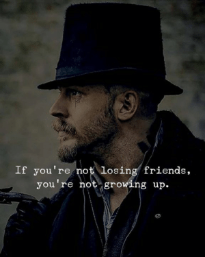 Friends, Growing Up, and Losing Friends: If you're not losing friends,  you're not growing up.