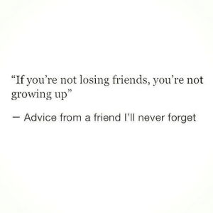 "Advice, Friends, and Growing Up: ""If you're not losing friends, you're not  growing up""  Advice from a friend I'll never forget"