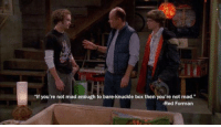 "Wise words: ""If you're not mad enough to bare-knuckle box then you're not mad  -Red Forman Wise words"