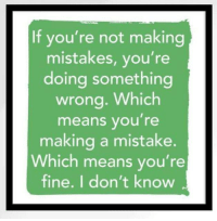 Mistakes, Making A, and Means: If you're not making  mistakes, you're  doing something  wrong. Which  means you' re  making a mistake.  Which means you're  fine. I don't know <p>Make mistakes</p>