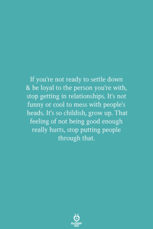 settle down: If you're not ready to settle down  & be loyal to the person you're with,  stop getting in relationships. It's not  funny or cool to mess with people's  heads. It's so childish, grow up. That  feeling of not being good enough  really hurts, stop putting people  through that.