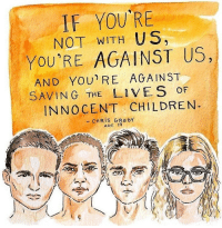"Bad, Children, and Dumb: IF YOU'RE  NOT WITH US  YOU'RE AGAINST US,  AND YOU'RE AGAINST  SAVING THE LI VES OF  INNOCENT CHILDREN  -CHRIS GRADY  AGE 19 <p><a href=""https://yourownpetard.tumblr.com/post/171368789899/not-safe-for-democracy-ighuffpost-youre"" class=""tumblr_blog"">yourownpetard</a>:</p><blockquote> <p><a href=""https://not-safe-for-democracy.tumblr.com/post/171207470277/ighuffpost"" class=""tumblr_blog"">not-safe-for-democracy</a>:</p> <blockquote><p><em>IG:huffpost</em></p></blockquote> <p>>You're either with us or against saving children.</p> <p><a href=""https://en.wikipedia.org/wiki/False_dilemma"">https://en.wikipedia.org/wiki/False_dilemma</a><br/></p> </blockquote>  <p>What a load of bullshit. I seriously wish somebody had the sense to stop these dumb teenagers from putting themselves front and center of a debate they know nothing about and making fools of themselves. Too bad all the adults around them want the limelight.</p>"
