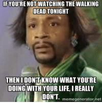Get a life!: IF YOURE NOTWATCHING THE WALKING  DEAD TONIGHT  THEN IDONTKNOW WHAT YOURE  DOING WITH YOUR LIFE, I REALLY  DONT. memegenerator, net Get a life!