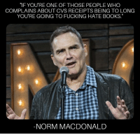 "WWND?: ""IF YOU'RE ONE OF THOSE PEOPLE WHC  COMPLAINS ABOUT CVS RECEIPTS BEING TO LONG  YOU'RE GOING TO FUCKING HATE BOOKS.  NORM MACDONALD WWND?"