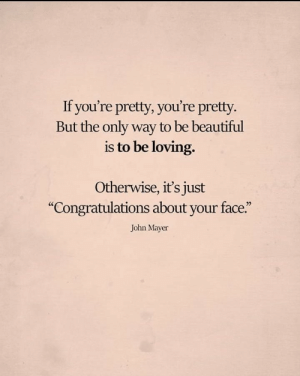 "youre pretty: If you're pretty, you're pretty.  But the only way to be beautiful  is to be loving.  Otherwise, it's just  ""Congratulations about your face.""  John Mayer"