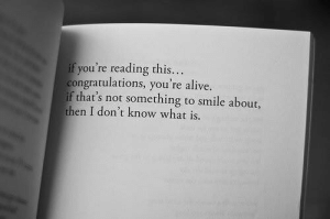 Alive, Congratulations, and Smile: if you're reading this...  congratulations, you're alive.  if that's not something to smile about,  then I don't know what is.