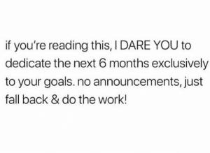 Are you up for it?!: if you're reading this, I DARE YOU to  dedicate the next 6 months exclusively  to your goals. no announcements, just  fall back & do the work! Are you up for it?!