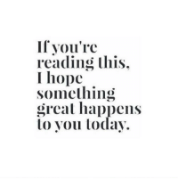 reading: If you're  reading this.  I hope  Something  great happens  lo you today
