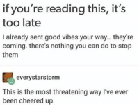 Memes, Good, and Good Vibes: if you're reading this, it's  too late  I already sent good vibes your way... they're  coming. there's nothing you can do to stop  them  everystarstorm  This is the most threatening way I've ever  been cheered up. https://t.co/4q13ZAoLmq