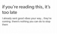 Memes, Good, and Good Vibes: if you're reading this, it's  too late  I already sent good vibes your way... they're  coming. there's nothing you can do to stop  them https://t.co/z8XxYBTAUR