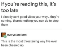 """Good, Http, and Good Vibes: if you're reading this, it's  too late  I already sent good vibes your way... they're  coming. there's nothing you can do to stop  them  everystarstorm  This is the most threatening way I've ever  been cheered up. <p>If youre reading this&hellip; via /r/wholesomememes <a href=""""http://ift.tt/2wOUWqr"""">http://ift.tt/2wOUWqr</a></p>"""