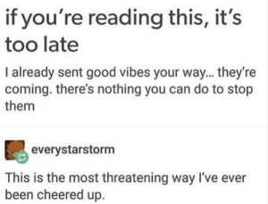 Good, Good Vibes, and If Youre Reading This: if you're reading this, it's  too late  I already sent good vibes your way... they're  coming. there's nothing you can do to stop  them  everystarstorm  This is the most threatening way I've ever  been cheered up. If youre reading this