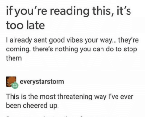 Good, Good Vibes, and If Youre Reading This: if you're reading this, it's  too late  I already sent good vibes your way... they're  coming. there's nothing you can do to stop  them  90  everystarstorm  This is the most threatening way I've ever  been cheered up. I feel threatened