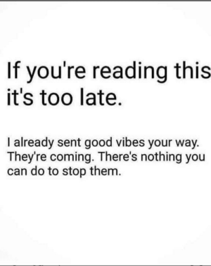 Good, Good Vibes, and Hope: If you're reading this  it's too late.  I already sent good vibes your way  They're coming. There's nothing you  can do to stop them Hope y'all have a good one ✊✊