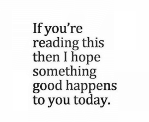 If Youre Reading This: If you're  reading this  then I hope  something  good happens  to you today.