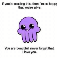 """Alive, Beautiful, and Love: If you're reading this, then I'm so happy  that you're alive.  You are beautiful, never forget that.  I love you. <p>You are beautiful❤️ via /r/wholesomememes <a href=""""http://ift.tt/2ze4hG9"""">http://ift.tt/2ze4hG9</a></p>"""