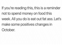 Let's stay focused.. 😂💀: If you're reading this, this is a reminder  not to spend money on food this  week. All you do is eat out fat ass. Let's  make some positives changes in  October. Let's stay focused.. 😂💀
