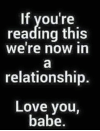 you re: If you're  reading this  We're now in  relationship.  Love you,  babe.