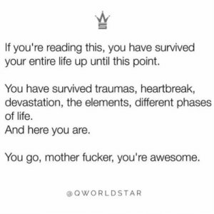 """Happy Friday Survivors…""  😎 @QWorldstar #PositiveVibes https://t.co/KgOmNn4zcl: If you're reading this, you have survived  your entire life up until this point.  You have survived traumas, heartbreak,  devastation, the elements, different phases  of life.  And here you are.  You go, mother fucker, you're awesome.  QWORLDSTAR ""Happy Friday Survivors…""  😎 @QWorldstar #PositiveVibes https://t.co/KgOmNn4zcl"