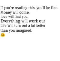 Sending positive vibes.. 🤗: If you're reading this, you'll be fine.  Money will come,  love will find you,  Everything will work out  Life Will turn out a lot better  than you imagined. Sending positive vibes.. 🤗