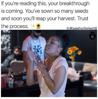 Double tap if you receive it 💯🙌🏽🙏🏽: If you're reading this, your breakthrough  is coming. You've sown so many seeds  and soon you'll reap your harvest. Trust  the process.  IG @QuotesFromTheHeart100 Double tap if you receive it 💯🙌🏽🙏🏽