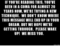 """le """"important message to you"""" rage: IF YOU'RE READING THIS, YOU'VE  BEEN IN A COMA FOR ALMOST 20  YEARS NOW, WE'RE TRYING A NEW  TECHNIQUE. WE DON'T KNOW WHERE  THIS MESSAGE WILL END UP IN YOUR  DREAM, BUT WE HOPE WE'RE  GETTING THROUGH. PLEASE WAKE  UPI WE MISS YOU.  made on imgur le """"important message to you"""" rage"""