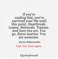 Memes, If Youre Reading This, and 🤖: If you're  reading this, you've  survived your life until  this point. Heartbreak.  Losses. Betrayals. Trauma.  And here you are  You  go, fierce warrior. You  are awesome  Karen Salman sohn  Type 'Yes' if you agree.  Quotes Journal Quotes Journal