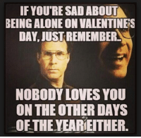 nobody love: IF YOU'RE SAD ABOUT  BEING ALONEON VALENTINERS  DAY, JUSTREMEMBERS  NOBODY LOVES YOU  ON THE OTHER DAYS  OF THE YEARIEITHER.