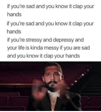 Life, Sad, and You: if you're sad and you know it clap your  hands  if you're sad and you know it clap your  hands  if you're stressy and depressy and  your life is kinda messy if you are sad  and you know it clap your hand:s 😂👏