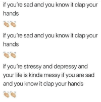 Life, Sad, and You: if you're sad and you know it clap your  hands  if you're sad and you know it clap your  hands  if you're stressy and depressy and  your life is kinda messy if you are sad  and you know it clap your hands
