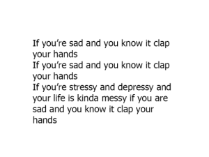 Dank, Life, and Sad: If you're sad and you know it clap  your hands  If you're sad and you know it clap  your hands  If you're stressy and depressy and  your life is kinda messy if you are  sad and you know it clap your  hands 👏👏👏