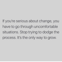 Dodge, Change, and Grow: If you're serious about change, you  have to go through uncomfortable  situations. Stop trying to dodge the  process. It's the only way to grow.
